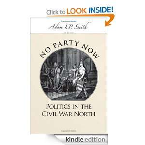 No Party Now Politics in the Civil War North Adam I. P. Smith