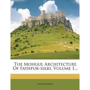 The Mohgul Architecture Of Fathpur sikri, Volume 1